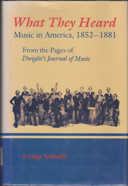 What They Heard: Music in America, 1852-1881  From the Pages of Dwight's  Journal of Music  by Irving Sablosky on Kaaterskill Books