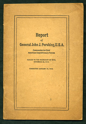 Report of General John J. Pershing, U.S.A. Commander-in-Chief American Expeditionary Forces. Cabled to the Secretary of War, November 20, 1918. Corrected January 16, 1919. John J. Pershing.