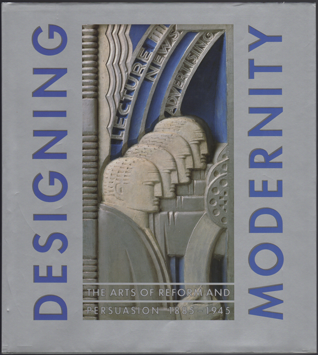 Designing Modernity. The Arts of Reform and Persuasion 1885-1945. Selections from the Wolfsonian. Wendy Kaplan, ed.