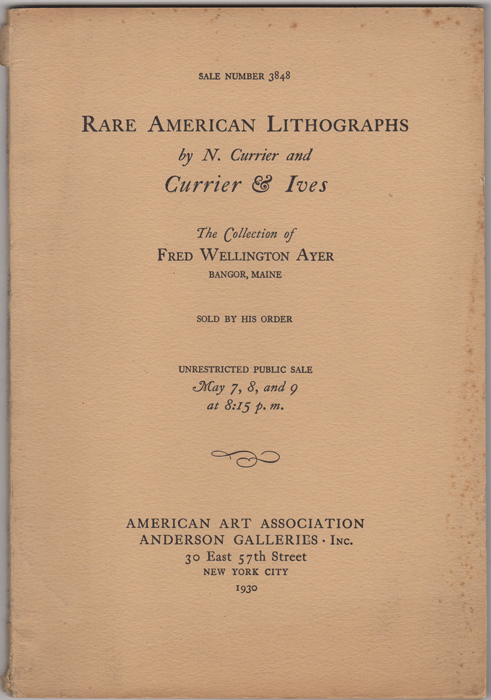 Currier and Ives and other Rare American Lithographs. Collected by Fred Wellington Ayer. American Art Association. Anderson Galleries.