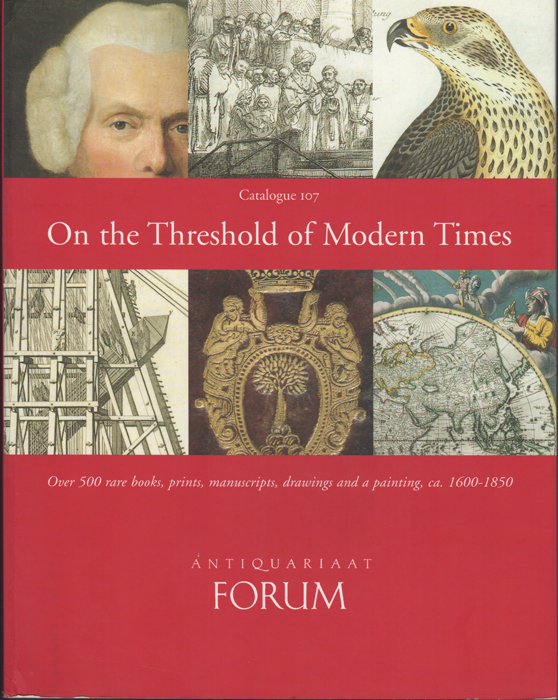 Catalogue 107. On the Threshold of Modern Times. Over 500 rare books, prints, manuscripts, drawings and a painting, ca. 1600-1850. Sebastiaan S. Antiquariaat Forum. Hesselink.