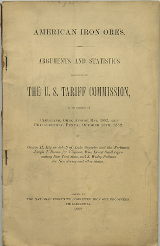 American Iron Ores. Arguments and Statistics presented to the U.S. Tariff Commission, at its sessions at Cleveland, Ohio, August 31st, 1882, and Philadelphia, Penna., October 13th, 1882. George H. Ely.