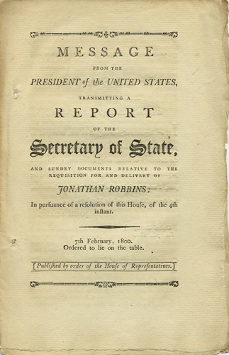 Message from the President of the United States, Transmitting a Report of the Secretary of State, and sundry documents relative to the requisition for and delivery of Jonathan Robbins; in pursuance of a resolution of this House, of the 4th instant: 7th February, 1800. Ordered to lie on the table. John Adams, Timothy Pickering.