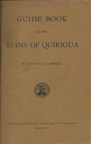 Guide Book to the Ruins of Quirigua. Sylvanus G. Morley.