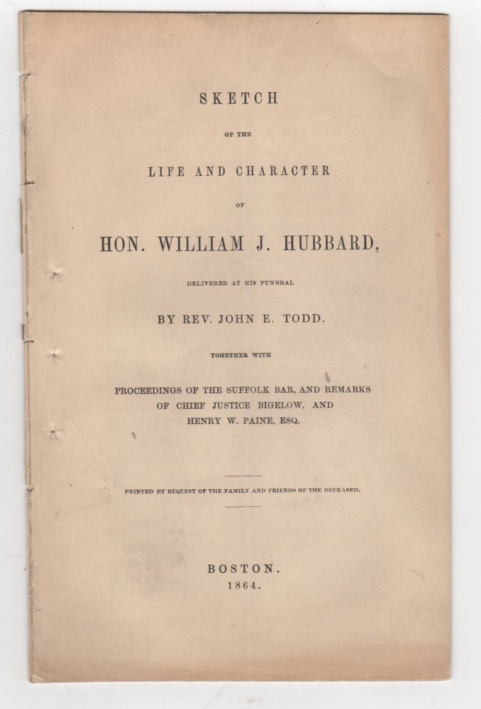 Sketch of the Life and Character of Hon. William J. Hubbard, Delivered at his Funeral. Together with Proceedings of the Suffolk Bar, and Remarks of Chief Justice Bigelow, and Henry W. Paine, Esq. John E. Todd.