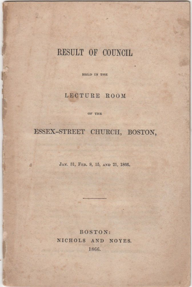 Result of Council held in the Lecture Room of the Essex-Street Church, Boston, Jan. 31, Feb. 8, 15, and 21, 1866. Council of the Orthodox Congregational Churches of Boston.
