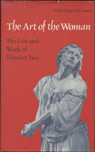 The Art of the Woman. The Life and Work of Elisabet Ney. Emly Fourmy Cutrer.