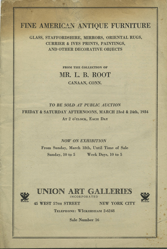 Fine American Antique Furniture. Glass, Staffordshire, Mirrors, Oriental Rugs, Currier & Ives Prints, Paintings, and other Decorative Objects. From the Collection of Mr. L.B. Root, Canaan, Conn. March 23 & 24, 1934. Sale No. 16. Union Art Galleries.