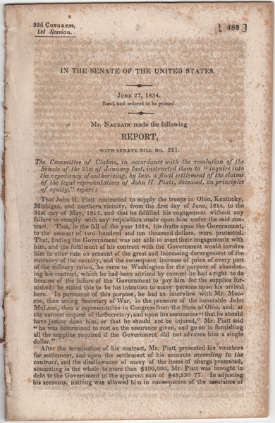"In the Senate of the United States. June 27, 1834. Read, and ordered to be printed. Mr. Naudain made the following Report, with Senate Bill No. 221. The Committee of Claims, in accordance with the resolution of the Senate of the 21st of January last, instructed them to "" inquire into the expediency of authorizing, by law, a final settlement of the claims of the legal representatives of John H. Piatt, deceased, on principles of equity,"" report:. Arnold. U. S. Senate Naudain."