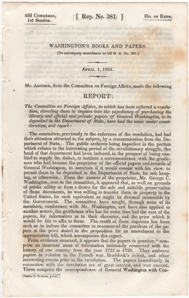Washington's Books and Papers. (To accompany amendment to bill H.R. no. 283.). April 1, 1834. Report by the Committee on Foreign Affairs, to which has been referred a resolution, directing them to inquire into the expediency of purchasing the library and official and private papers of General Washington, to be deposited in the Department of State, have had the same under consideration, and report:. William Segar Archer, Jared Sparks.