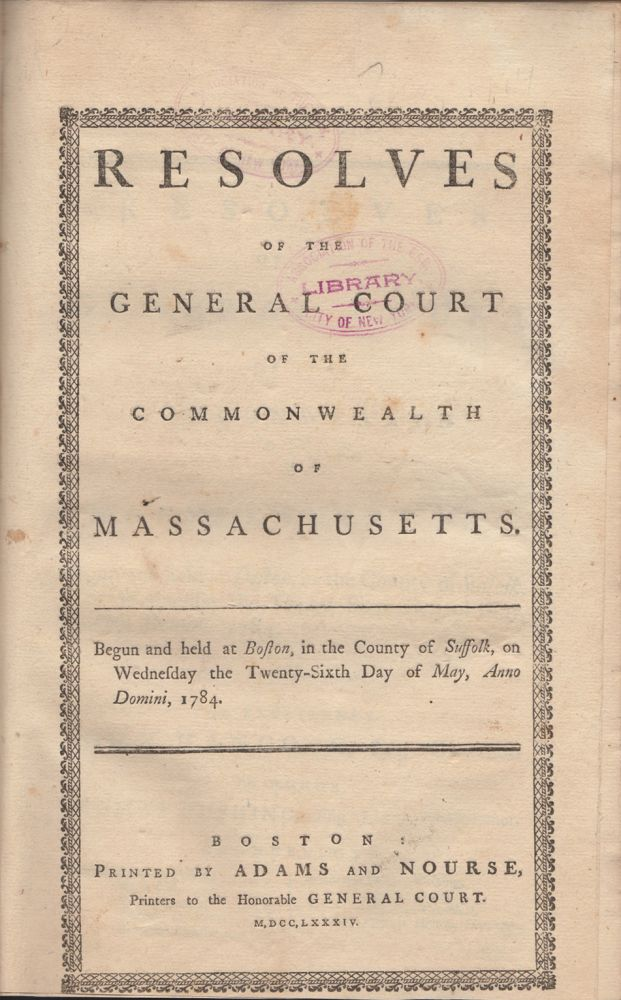 Resolves of the General Court of the Commonwealth of Massachusetts: Begun and held at Boston, in the County of Suffolk, on Wednesday, the Twenty-sixth day of May, A.D., 1784 [bound with] Resolves of the General Court of the Commonwealth of Massachusetts: Begun and held at Boston, in the County of Suffolk, on Wednesday, the Twenty-sixth day of May, A.D., 1784; and from thence continued , by adjournment, to Wednesday, the Thirteenth Day of October following [bound with] Resolves of the General Court of the Commonwealth of Massachusetts: Begun and held at Boston, in the County of Suffolk, on Wednesday, the Twenty-sixth day of May, A.D., 1784; and from thence continued , by adjournments, to Wednesday, the Nineteenth Day of January, 1785. Massachusetts.