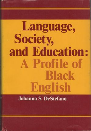 Language, Society, and Education: A Profile of Black English. Johanna S. DeStefano.