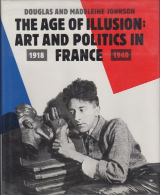 The Age of Illusion: Art and Politics in France 1918-1940. Douglas and Madeleine Johnson