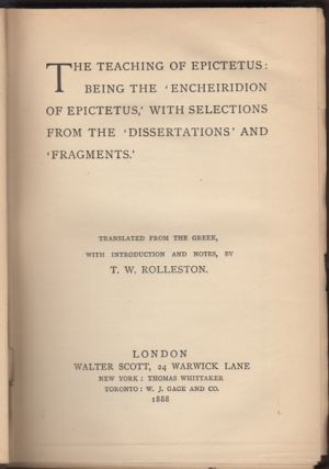 The Teaching of Epictetus: Being the 'Encheiridion of Epictetus' with Selections from the 'Dissertations' and 'Fragments.'. Epictetus, T. W. Rolleston, trans.