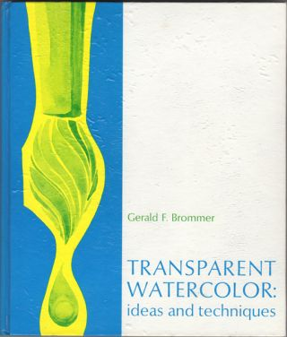Transparent Watercolor: Ideas and Techniques. Gerald F. Brommer