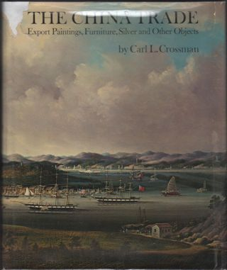 The China Trade: Export Paintings, Furniture, Silver, and Other Objects. Carl L. Crossman