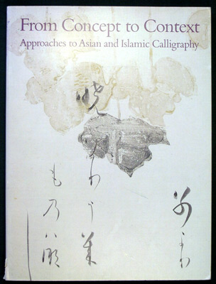 From Concept to Context Approaches to Asian and Islamic Calligraphy. Shen Fu, Glenn D. Lowry, Ann...