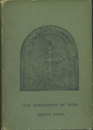 The Conversion of India from Pantaenus to the Present Time A.D. 193-1893. George Smith