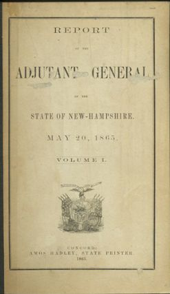 Report of the Adjutant General of the State of New Hampshire. May 20, 1865. [Two Volumes]. New...