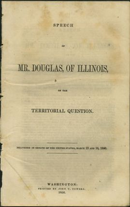 Speech of Mr. Douglas, of Illinois, on the Territorial Question. Delivered in the Senate of the United States, March 13 and 14, 1850. Stephen Arnold Douglas.