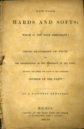 "New York Hards and Softs: Which is the True Democracy? A Brief Statement of Facts for the Consideration of the Democracy of the Union, Showing the Origin and Cause of the Continued ""Division of the Party."" By a National Democrat. Democratic Party, National Democrat."