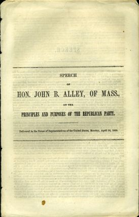 Speech of Hon. John B. Alley, of Mass., on the Principles and Purposes of the Republican Party. Delivered in the House of Representatives of the United States, Monday, April 30, 1860. John B. Alley.