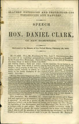 Slavery Extension and Protection - Its Tendencies and Dangers. Speech of Hon. Daniel Clark, of New Hampshire. Delivered in the Senate of the United States, February 20, 1860. Daniel Clark.