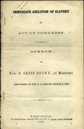 Immediate Abolition of Slavery by Act of Congress. Speech of Hon. B. Gratz Brown, of Missouri, Delivered in the U.S. Senate, March 8, 1864. B. Brown, Benjamin Gratz.