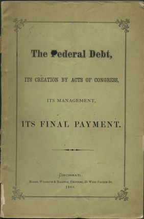 The Federal Debt, its Creation by Acts of Congress, its management, its Final Payment. William S....