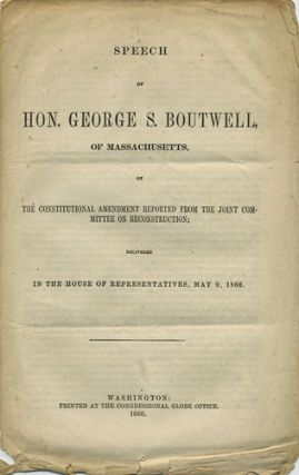 Speech of Hon. George S. Boutwell, of Massachusetts, on the Constitutional Amendment reported from the Joint Committee on Reconstruction; delivered in the House of Representatives, may 9, 1866. George S. Boutwell.