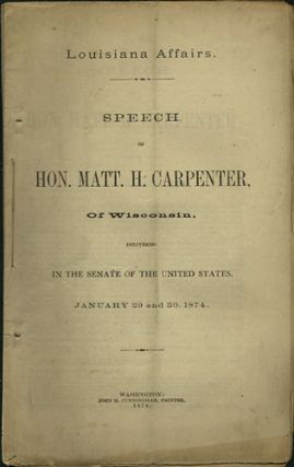 Louisiana Affairs. Speech of Hon. Matt. H. Carpenter, of Wisconsin, delivered in the Senate of the United States, January 29 and 30, 1874. Matt. H. Carpenter, Matthew Hale.