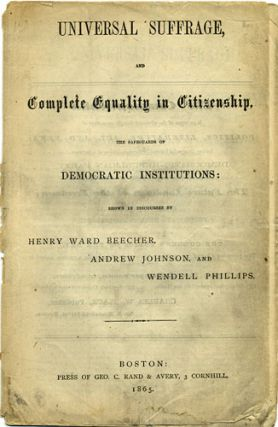 Universal Suffrage, and Complete Equality in Citizenship, the Safeguards of Democratic Institutions: shown in Discourses by Henry Ward Beecher, Andrew Johnson, and Wendell Phillips. Henry Ward Beecher, Andrew Johnson, Wendell Phillips.