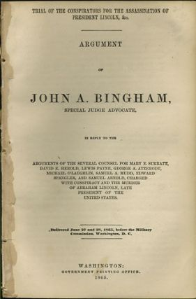 Trial of the Conspirators for the Assassination of President Lincoln, &c. Argument of John A. Bingham, Special Judge Advocate, in reply to the Arguments of the Several Counsel for Mary E. Surratt, David E. Herold, Lewis Payne, George A. Atzerodt, Michael O'Laughlin, Samuel A. Mudd, Edward Spangler, and Samuel Arnold, charged with Conspiracy and the Murder of Abraham Lincoln, Late President of the United States. Delivered June 27 and 28, 1865, before the Military Commission, Washington, D.C. John A. Bingham.