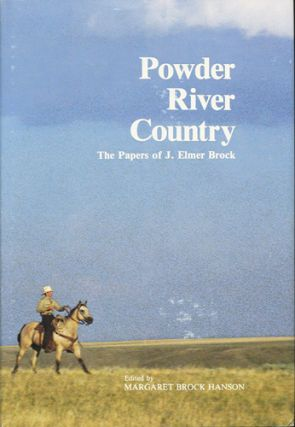Powder River Country. The Papers of J. Elmer Brock. J. Elmer Brock, Margaret Brock Hanson, ed