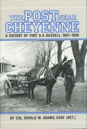 The Post near Cheyenne. A History of Fort D.A. Russell, 1867-1930. Gerald M. Adams