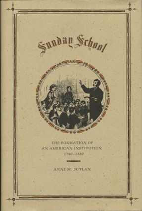 Sunday School. The Formation of an American Institution 1790-1880. Anne M. Boylan