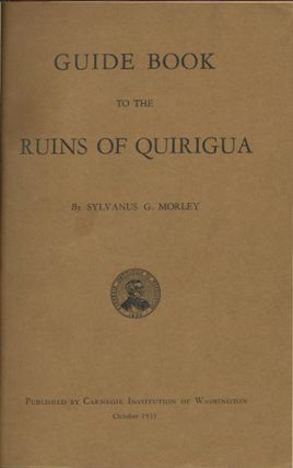 Guide Book to the Ruins of Quirigua. Sylvanus G. Morley