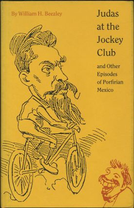 Judas at the Jockey Club and Other Episodes of Porfirian Mexico. William H. Beezley