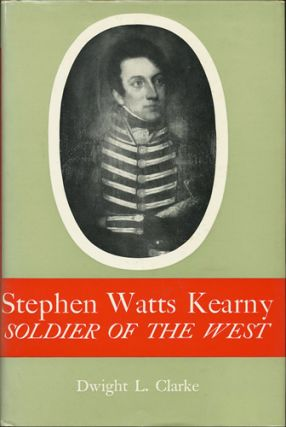 Stephen Watts Kearny. Soldier of the West. Dwight L. Clarke