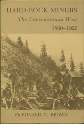 Hard-Rock Miners. The Intermountain West, 1860-1920. Ronald C. Brown