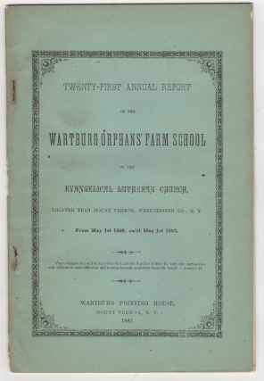 Twenty-First Annual Report of the Wartburg Orphans' Farm School of the Evangelical Lutheran Church, Located near Mount Vernon, Westchester Co. N.Y. From May 1st 1886, until May 1st, 1887. G. C. Berkemeier.