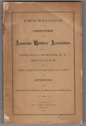 Proceedings of the Convention of the American Bankers' Association, held at Saratoga Springs, N.Y., September 3d, 4th and 5th, 1890, with the Constitution and By-Laws, and Appendices, also Certified Lists of Officers and Members of the Association. American Bankers' Association.