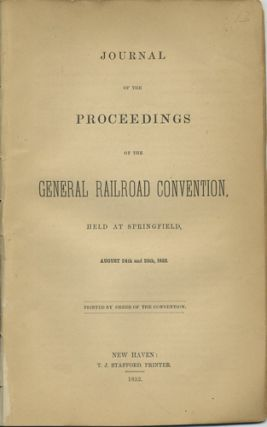 Journal of the Proceedings of the General Railroad Convention, Held at Springfield, August 24th and 25th, 1852. Convention of Rail Road Officers., William P. Burrall.