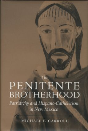 The Penitente Brotherhood. Patriarchy and Hispano-Catholicism in New Mexico. Michael P. Carroll