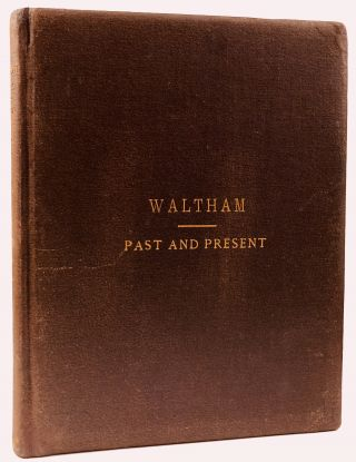 Waltham, Past and Present; and its Industries. With an historical sketch of Watertown from its...