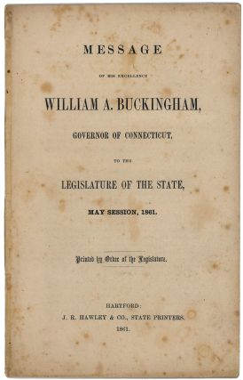 Message of His Excellency William A. Buckingham, Governor of Connecticut, to the Legislature of the State, May Session, 1861. Printed by Order of the Legislature. William A. Buckingham.